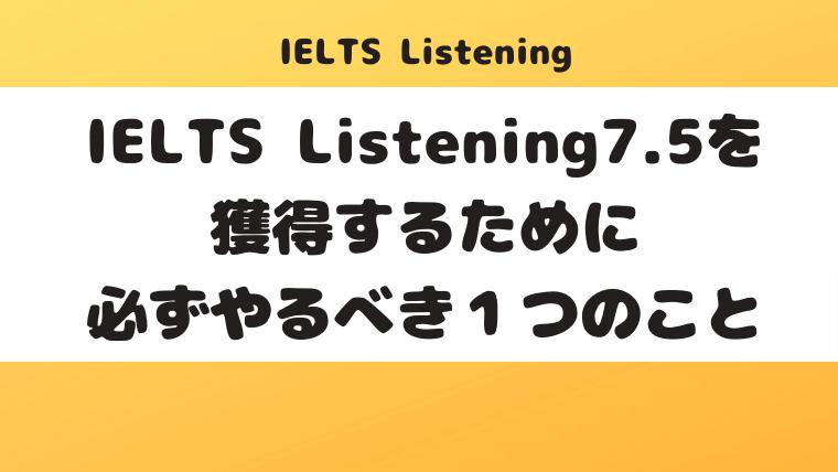IELTS Listening7.5を獲得するために必ずやるべき1つのこと