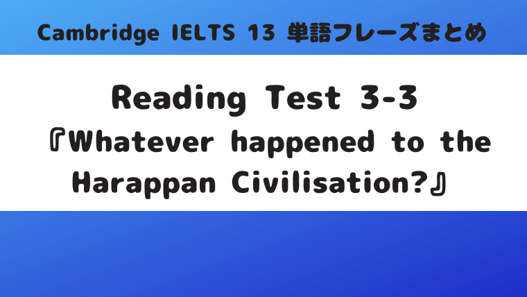 「Cambridge IELTS 13」Reading Test3-3『Whatever happened to the Harappan Civilisation?』の単語・フレーズ